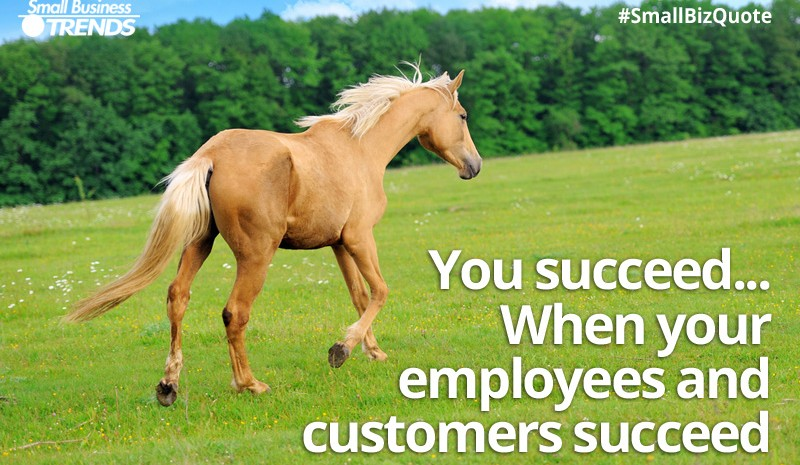 You succeed when employees and customers succeed