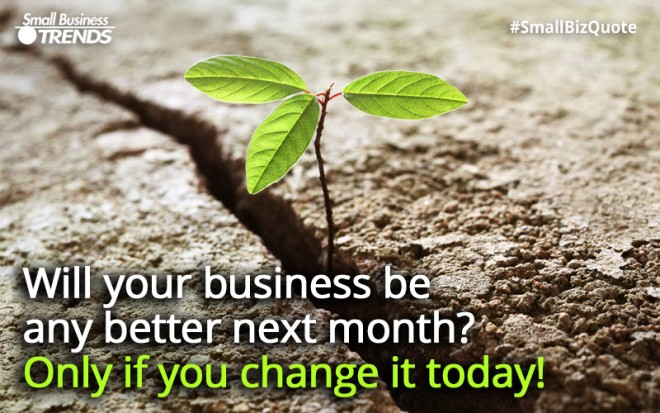 Change your business if you want it to be better next month