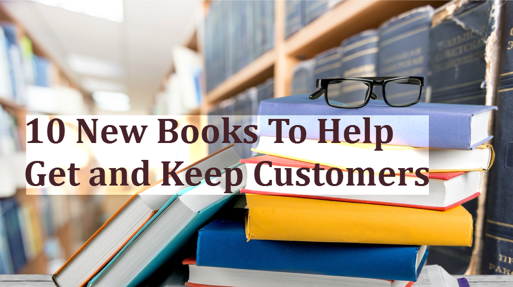 10 New Sales and Marketing Books to Help Get and Keep Customers