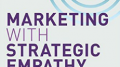 Marketing with Strategic Empathy Takes Center Stage in The Next Level of Customer Acquisition